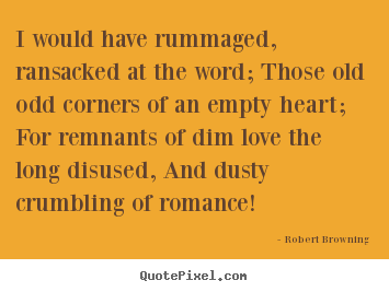 Quotes about love - I would have rummaged, ransacked at the word; those..