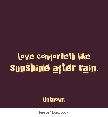 Unknown photo quotes - Love comforteth like sunshine after rain. - Love quotes