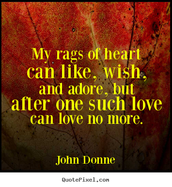 Love quotes - My rags of heart can like, wish, and adore, but after one such..