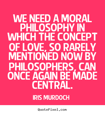 Iris Murdoch Picture Quotes We Need A Moral Philosophy In Which Custom Moral Quotes About Love