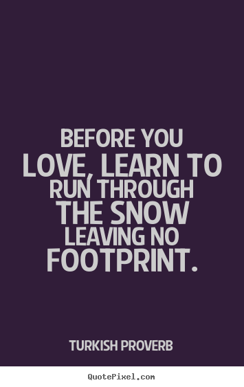 Quotes about love - Before you love, learn to run through the snow..