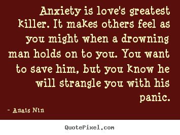 Customize picture quotes about love - Anxiety is love's greatest killer. it makes others feel as you..