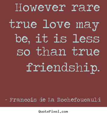 Create photo quotes about love - However rare true love may be, it is less so than true friendship.