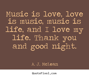 Love quotes - Music is love, love is music, music is life, and i love my life. thank..
