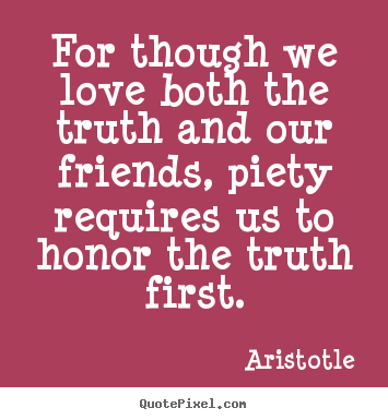 For though we love both the truth and our friends, piety.. Aristotle great love quotes