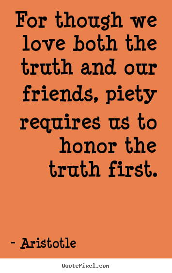 Quotes about love - For though we love both the truth and our friends, piety..