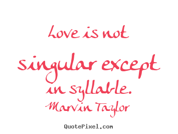 Love is not singular except in syllable. Marvin Taylor greatest love quote
