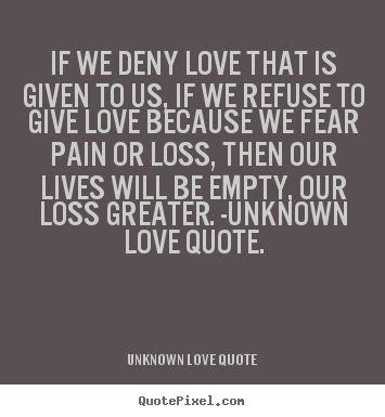 Customize picture quote about love - If we deny love that is given to us, if we refuse to give love because..