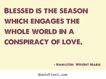 Sayings about love - Blessed is the season which engages the whole world in a..