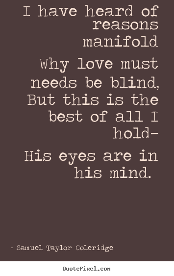 I have heard of reasons manifold why love must needs be blind,.. Samuel Taylor Coleridge popular love quotes