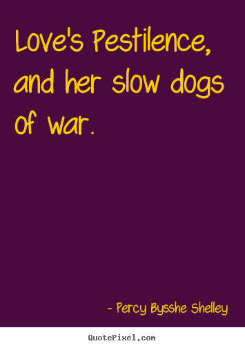Love quotes - Love's pestilence, and her slow dogs of war.