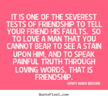 Love quotes - It is one of the severest tests of friendship..