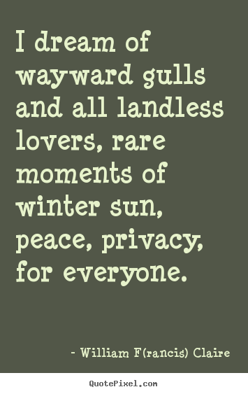 Love quotes - I dream of wayward gulls and all landless lovers, rare moments of winter..