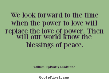 We look forward to the time when the power to love will replace.. William E(dwart) Gladstone popular love quotes