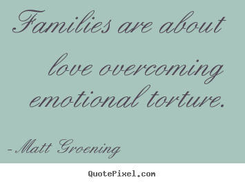 Love quotes - Families are about love overcoming emotional torture.