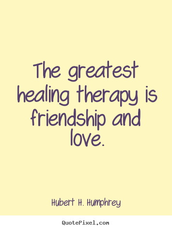 Beau Hubert H. Humphrey Picture Sayings   The Greatest Healing Therapy Is  Friendship And.