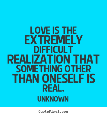 Unknown picture quotes - Love is the extremely difficult realization that.. - Love quotes