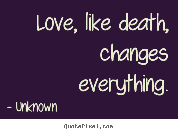Quotes about love - Love, like death, changes everything.
