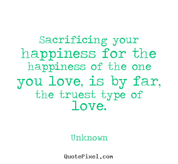 Unknown image quotes - Sacrificing your happiness for the happiness of the one you.. - Love quotes