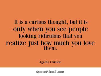 Quotes about love - It is a curious thought, but it is only when you see people looking ridiculous..