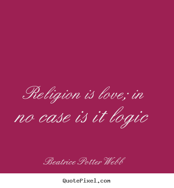 Beatrice Potter Webb picture quotes - Religion is love; in no case is it logic - Love quotes