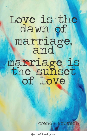 Quote about love - Love is the dawn of marriage, and marriage is the sunset of love