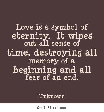 Unknown picture quote - Love is a symbol of eternity. it wipes out all sense of time, destroying.. - Love quote