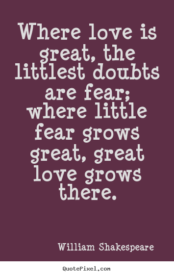 Customize picture quotes about love - Where love is great, the littlest doubts are fear; where..