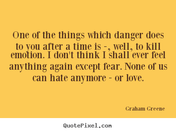 Graham Greene picture quotes - One of the things which danger does to you after a time is -, well,.. - Love quotes