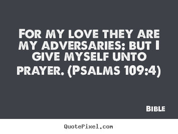 Bible picture quotes - For my love they are my adversaries: but i give myself.. - Love quotes