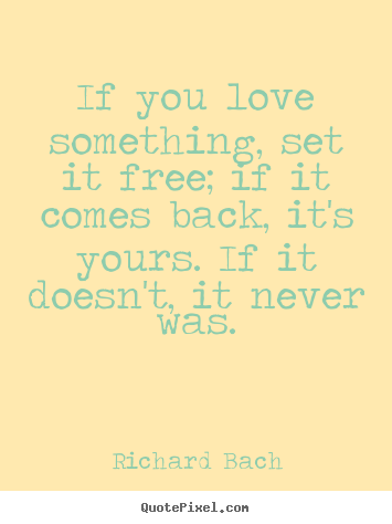 If you love something, set it free; if it comes back, it's yours ...