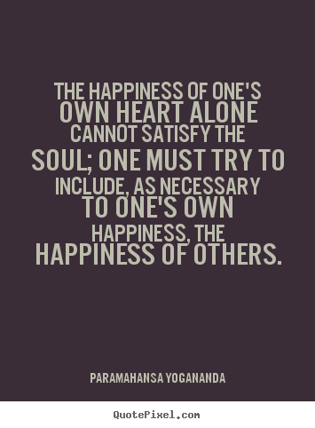 The happiness of one's own heart alone cannot satisfy.. Paramahansa Yogananda great love sayings