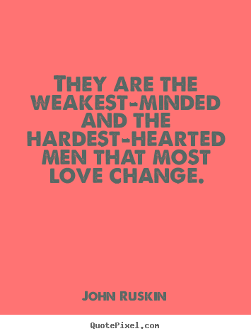 They are the weakest-minded and the hardest-hearted men that most love.. John Ruskin  love quote