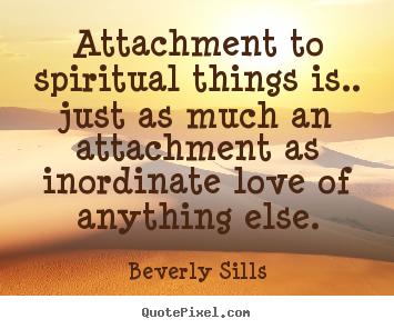 Quotes about love - Attachment to spiritual things is.. just as much an attachment as..