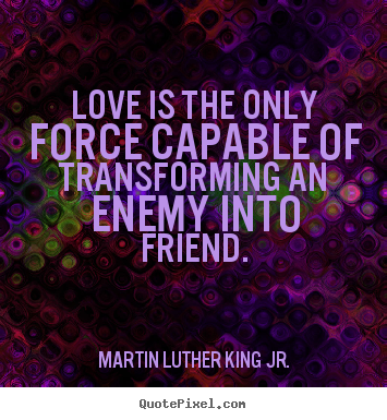 Love quote - Love is the only force capable of transforming an enemy into..
