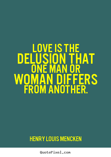 Quotes about love - Love is the delusion that one man or woman differs..