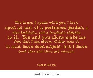 George Moore picture quotes - The hours i spend with you i look upon as sort of a perfumed garden,.. - Love quotes