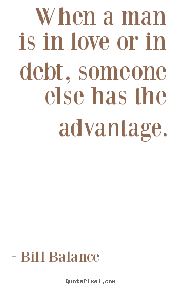 Design picture quotes about love - When a man is in love or in debt, someone else has the advantage.