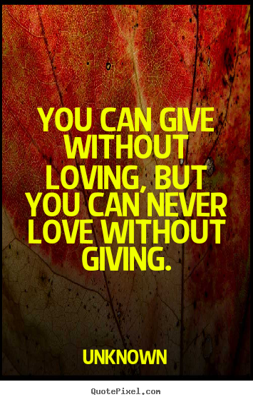 You can give without loving, but you can never.. Unknown  love quote