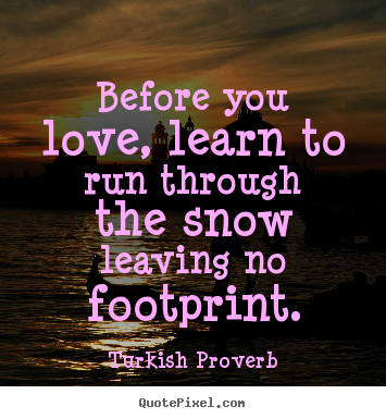 Love quotes - Before you love, learn to run through the snow leaving..