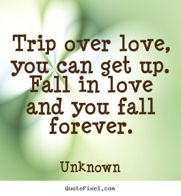 Sayings about love - Trip over love, you can get up.  fall in love and you fall..