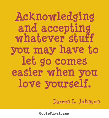 Love quotes - Acknowledging and accepting whatever stuff you may..