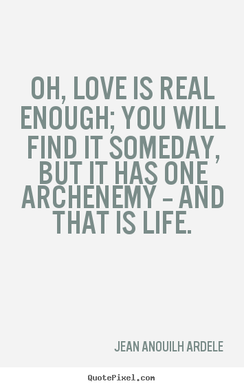 Quotes about love - Oh, love is real enough; you will find it someday,..