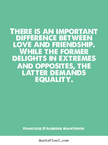 Quotes About Friendship Misunderstanding Endearing There Is An Important Difference Between Love And Friendship