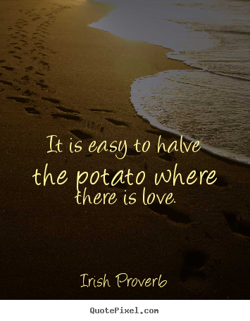 Irish Proverb picture quotes - It is easy to halve the potato where there is love. - Love quotes