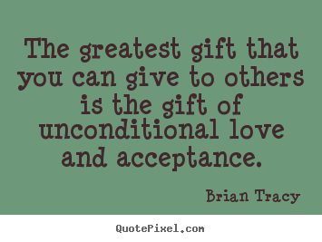 The greatest gift that you can give to others is the gift of unconditional.. Brian Tracy great love quotes