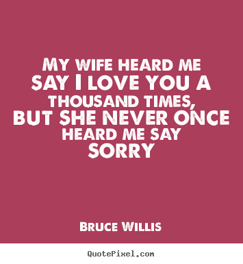 My wife heard me say i love you a thousand.. Bruce Willis great love quotes