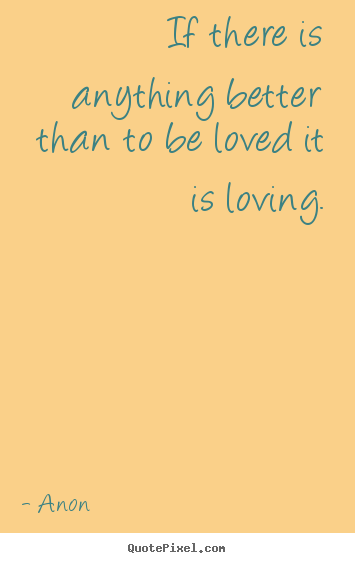 If there is anything better than to be loved it is loving. Anon best love quotes