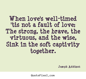 Love quotes - When love's well-timed 'tis not a fault of love; the strong,..