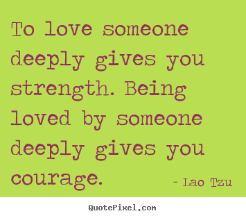 Lao Tzu picture quotes - To love someone deeply gives you strength. being loved.. - Love quotes